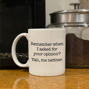 coffee mug - Remember when I asked for your opinion
