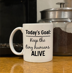 coffee mug - Today's Goal: Keep the tiny humans ALIVE